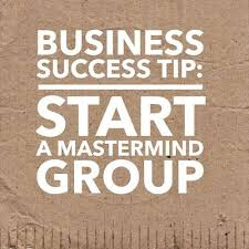 BUSINESS MASTERMIND GROUP-HOW AND WHY TO CREATE ONE FOR YOUR ENTREPRENEURIAL SUCCESS